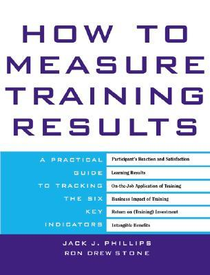How to Measure Training Results: A Practical Guide to Tracking the Six Key Indicators  by  Jack J. Phillips