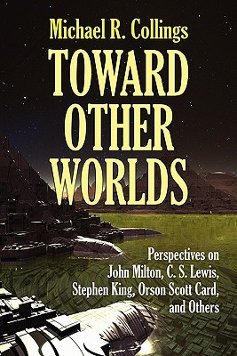 Toward Other Worlds: Perspectives on John Milton, C. S. Lewis, Stephen King, Orson Scott Card, and Others  by  Michael R. Collings
