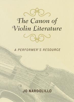 The Canon of Violin Literature: A Performers Resource  by  Jo Nardolillo