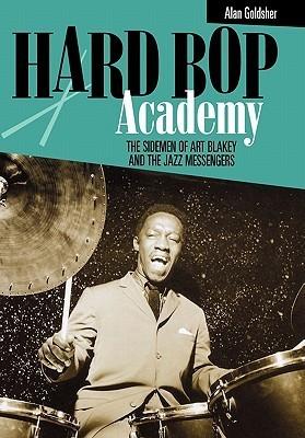 Hard Bop Academy: The Sidemen of Art Blakey and the Jazz Messengers  by  Alan Goldsher