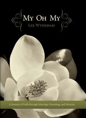 My Oh My: A Journey of Faith Through Marriage, Parenting, and Miracles  by  Lee   Wyndham