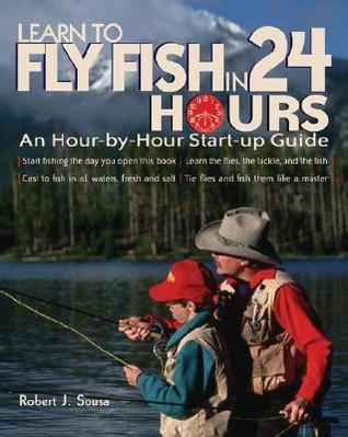 Learn to Fly Fish in 24 Hours: An Hour-By-Hour Start-Up Guide Robert J. Sousa