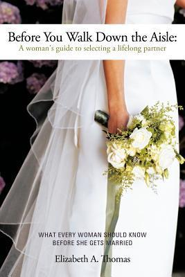 Before You Walk Down the Aisle: A Womans Guide to Selecting a Lifelong Partner  by  Elizabeth A. Thomas
