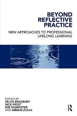 Beyond Reflective Practice: New Approaches to Professional Lifelong Learning Helen Bradbury