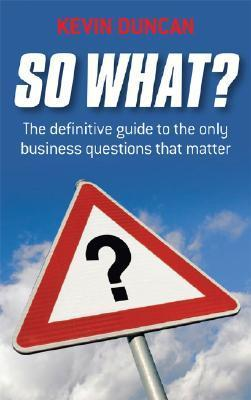 So What?: The Definitive Guide to the Only Business Questions That Matter  by  Kevin Duncan