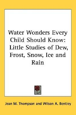 Water Wonders Every Child Should Know: Little Studies of Dew, Frost, Snow, Ice and Rain Jean M. Thompson