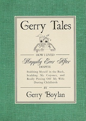 Gerry Tales: How I Lived Happily Ever After Despite Stabbing Myself in the Back, Scalding My Cojones, and Really Pissing Off My Wife During Childbirth Gerry Boylan