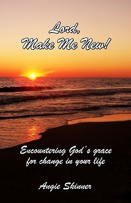 Lord, Make Me New: Encountering Gods Grace for Change in Your Life Angie Skinner