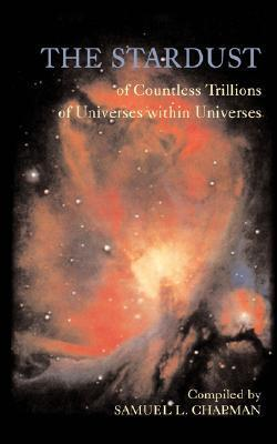 The Stardust of Countless Trillions of Universes Within Universes Samuel L Chapman