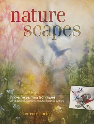 Naturescapes: Innovative Painting Techniques Using Acrylics, Sponges, Natural Materials & More  by  Terrence Lun Tse