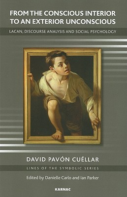 From the Conscious Interior to an Exterior Unconscious: Lacan, Discourse Analysis and Social Psychology  by  David Pavon Cuellar