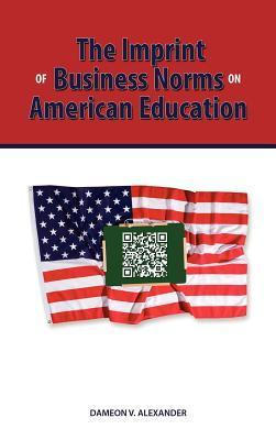 The Imprint of Business Norms on American Education Dameon Alexander