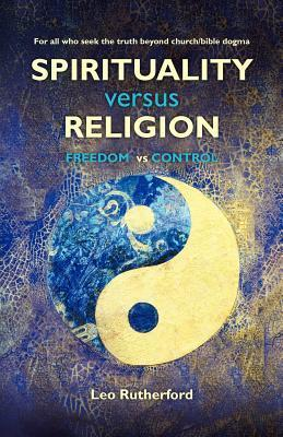 Spirituality Versus Religion: For All Who Seek the Truth Beyond Church/Bible Dogma Leo Rutherford
