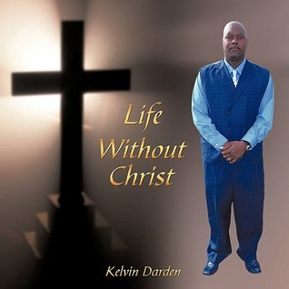 Life Without Christ  by  Kelvin Darden