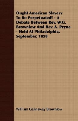 Ought American Slavery to Be Perpetuated? - A Debate Between REV. W.G. Brownlow and REV. A. Pryne - Held at Philadelphia, September, 1858  by  William Gannaway Brownlow