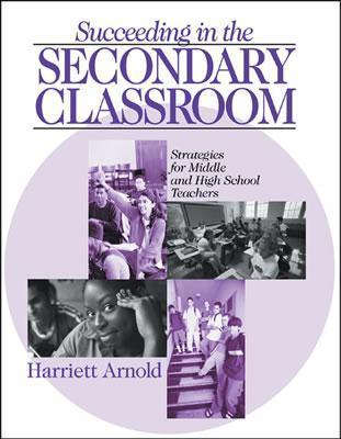 Succeeding in the Secondary Classroom: Strategies for Middle and High School Teachers  by  Harriet Arnold