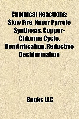 Chemical Reaction Introduction: Slow Fire, Knorr Pyrrole Synthesis, Copper-Chlorine Cycle, Denitrification, Reductive Dechlorination  by  Books LLC