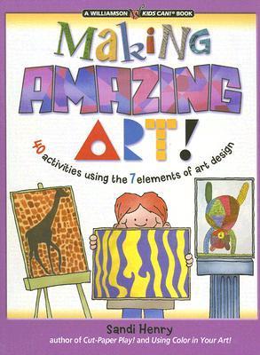 Making Amazing Art: 40 Activities Using the 7 Elements of Art Design Sandi Henry