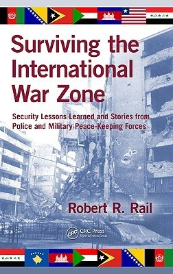 Surviving the International War Zone: Security Lessons Learned and Stories from Police and Military Peacekeeping Forces Robert R. Rail