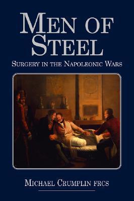 Men of Steel: Surgery in the Napoleonic Wars Michael Crumplin