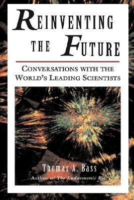 Reinventing The Future: Conversations With The Worlds Leading Scientists  by  Thomas A. Bass