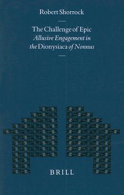 The Challenge of Epic: Allusive Engagement in the Dionysiaca of Nonnus (Mnemosyne, Bibliotheca Classica Batava Supplementum) Robert E. C. Shorrock