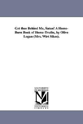 Get Thee Behind Me, Satan! a Home-Born Book of Home-Truths,  by  Olive Logan (Mrs. Wirt Sikes). by Olive Logan