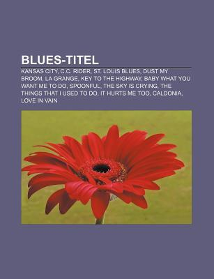 Blues-Titel: Kansas City, C.C. Rider, St. Louis Blues, Dust My Broom, La Grange, Key to the Highway, Baby What You Want Me to Do, S  by  Source Wikipedia