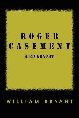 Roger Casement: A Biography William Bryant