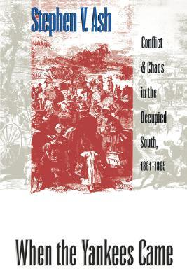 When the Yankees Came: Conflict and Chaos in the Occupied South, 1861-1865  by  Stephen V. Ash