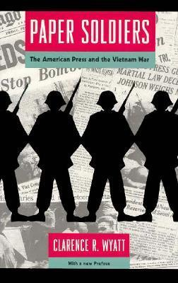 Paper Soldiers: The American Press and the Vietnam War  by  Clarence R. Wyatt
