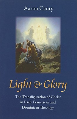 Light & Glory: The Transfiguration of Christ in Early Franciscan and Dominican Theology Aaron Canty