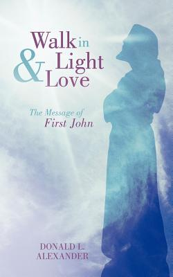 Walk in Light and Love: The Message of First John  by  Donald L. Alexander