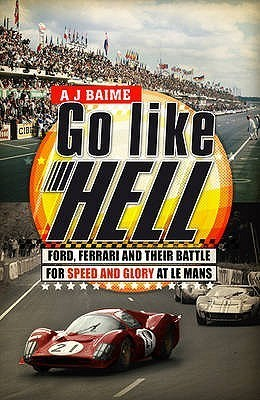 Go Like Hell: Ford, Ferrari and their Battle for Speed and Glory at Le Mans A.J. Baime