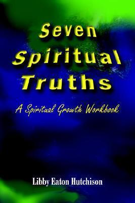 Seven Spiritual Truths: A Spiritual Growth Workbook  by  Libby Eaton Hutchison