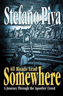 All Roads Lead Somewhere: A Journey Through the Apostles Creed  by  Stefano Piva