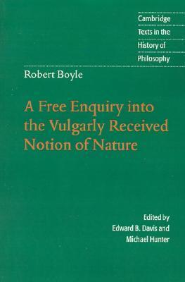 Robert Boyle: A Free Enquiry Into the Vulgarity Received Notion of Nature Robert Boyle
