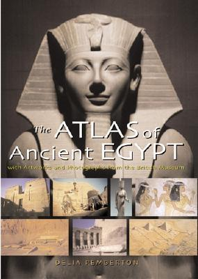 The Atlas of Ancient Egypt: With Artworks and Photographs from the British Museum Delia Pemberton