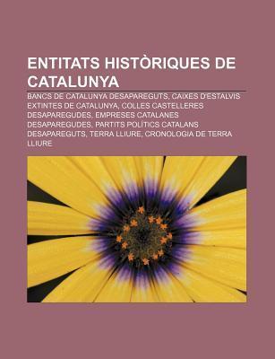 Entitats Hist Riques de Catalunya: Bancs de Catalunya Desapareguts, Caixes DEstalvis Extintes de Catalunya, Colles Castelleres Desaparegudes Source Wikipedia