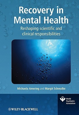 Recovery in Mental Health: Reshaping Scientific and Clinical Responsibilities. World Psychiatric Association Evidence and Experience in Psychiatry Series. Michaela Amering