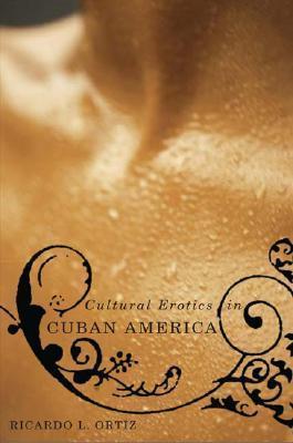 Cultural Erotics in Cuban America  by  Ricardo L. Ortiz