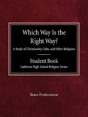 Which Way Is the Right Way? a Study of Christianity, Cults and Other Religions Student Book Lutheran High School Religion Series  by  Bruce Frederickson