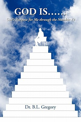 God Is......: Gods Purpose for Me Through the Number 12  by  B.L. Gregory