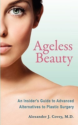 Ageless Beauty: An Insiders Guide to Advanced Alternatives to Plastic Surgery  by  Alexander J. Covey