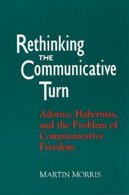 Rethinking the Communicative Turn: Adorno, Habermas, and the Problem of Communicative Freedom  by  Martin Morris