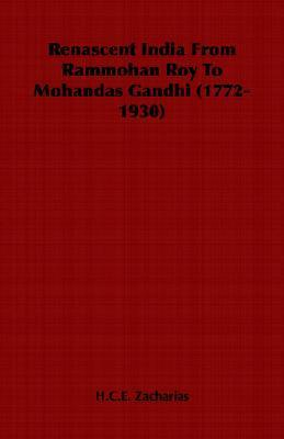Renascent India from Rammohan Roy to Mohandas Gandhi (1772-1930) H.C.E. Zacharias