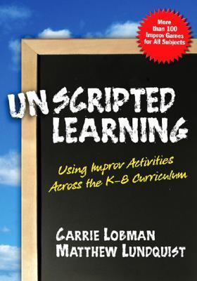 Unscripted Learning: Using Improv Activities Across the K-8 Curriculum  by  Carrie Lobman