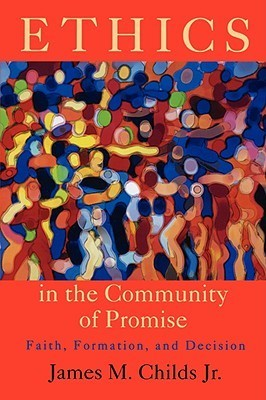 Ethics in the Community of Promise: Faith, Formation, and Decision  by  James M. Childs Jr.
