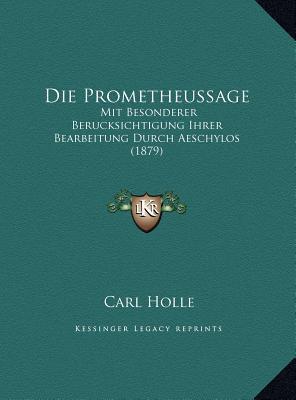 Die Prometheussage: Mit Besonderer Berucksichtigung Ihrer Bearbeitung Durch Aeschylos (1879) Carl Holle