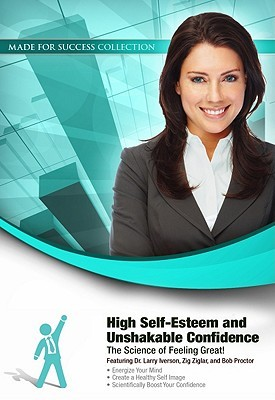 High Self-Esteem and Unshakable Confidence: The Science of Feeling Great!  by  Larry Iverson